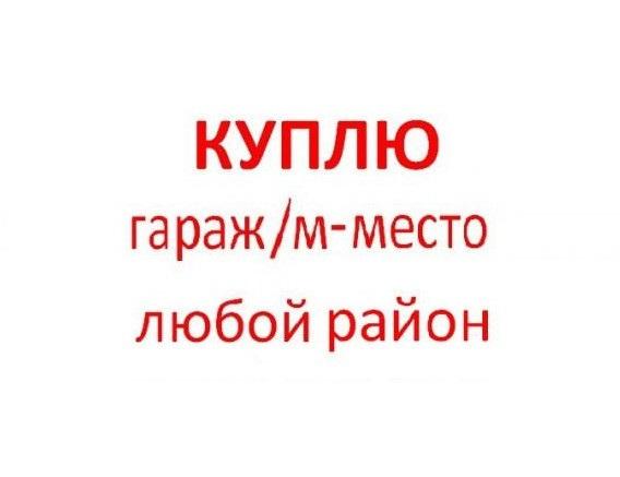 Срочно КУПЛЮ гараж или машиноместо в любом районе Москвы
